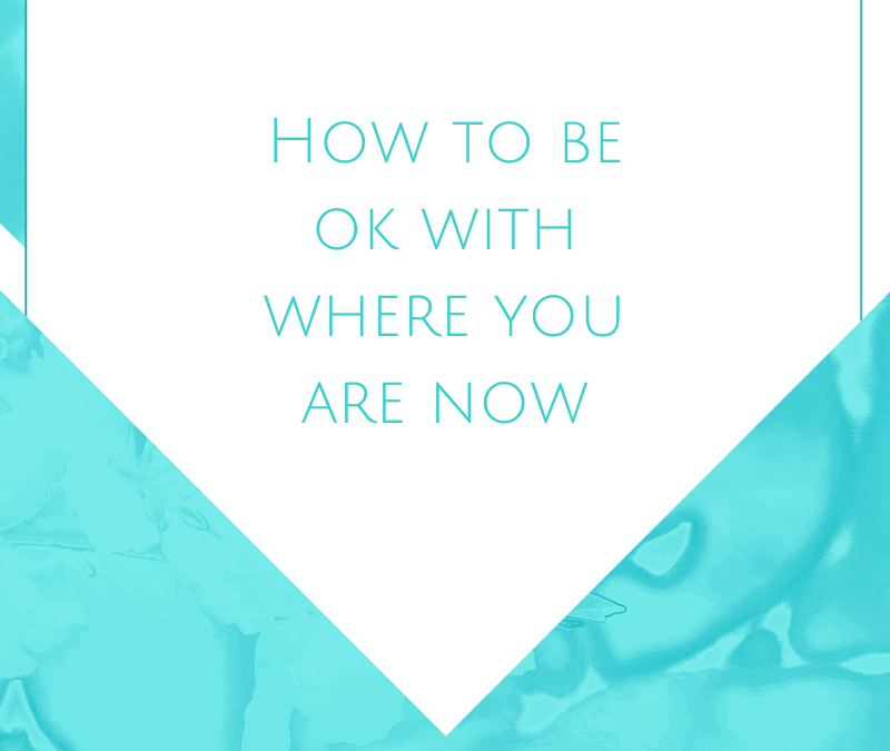 How to be okay with where you are now